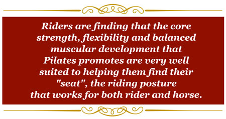 "Riders are finding that the core strength, flexibility and balanced muscular development that Pilates promotes are very well suited to helping them find their ""seat"", the riding posture that work for both rider and horse."